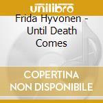 CD - HYVONEN, FRIDA - UNTIL DEATH COMES cd musicale di Frida Hyvonen