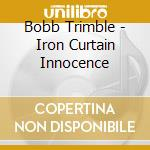 Bobb Trimble - Iron Curtain Innocence cd musicale di Bobb Trimble
