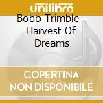 HARVEST OF DREAMS                         cd musicale di Bobb Trimble