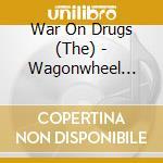 CD - WAR ON DRUGS         - WAGONWHEEL BLUES cd musicale di WAR ON DRUGS