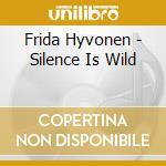 SILENCE IS WILD cd musicale di Frida Hyvonen