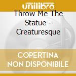CREATURESQUE                              cd musicale di THROW ME THE STATUE