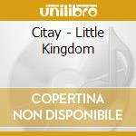 LITTLE KINGDOM                            cd musicale di CITAY
