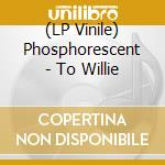 (LP VINILE) To willie lp vinile di PHOSPHORESCENT