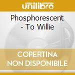 TO WILLIE cd musicale di PHOSPHORESCENT