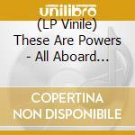 (LP VINILE) All aboard f.lp 0 lp vinile di THESE ARE POWERS