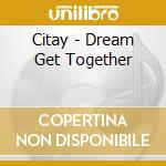DREAM GET TOGETHER                        cd musicale di CITAY