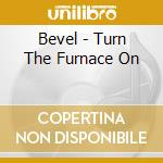 CD - BEVEL - TURN THE FURNACE ON cd musicale di BEVEL