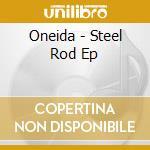 CD - ONEIDA - STEEL ROD EP cd musicale di ONEIDA