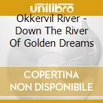 DOWN THE RIVER OF GOLDEN DREAMS cd musicale di River Okkervil
