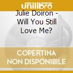 Julie Doiron - Will You Still Love Me? cd musicale di Julie Doiron