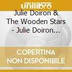 Julie Doiron & The Wooden Stars - Julie Doiron & The Wooden Stars cd musicale di Julie & the Doiron
