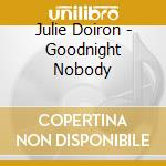 CD - DOIRON, JULIE - GOODNIGHT NOBODY cd musicale di Julie Doiron