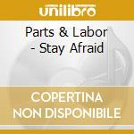 CD - PARTS & LABOR - STAY AFRAID cd musicale di PARTS & LABOR