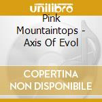 Pink Mountaintops - Axis Of Evol cd musicale di PINK MOUNTAINTOPS