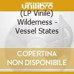 (LP VINILE) LP - WILDERNESS           - VESSEL STATES lp vinile di WILDERNESS