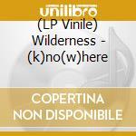 (LP VINILE) K no w here-lp lp vinile di WILDERNESS