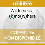 (K)NO(W)HERE                              cd musicale di WILDERNESS