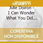 I CAN WONDER WHAT YOU DID WITH YOUR DAY   cd musicale di Julie Doiron