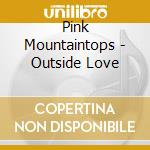 Pink Mountaintops - Outside Love cd musicale di Mountaintops Pink