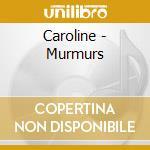CD - CAROLINE - MURMURS cd musicale di CAROLINE