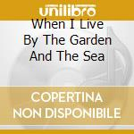 WHEN I LIVE BY THE GARDEN AND THE SEA cd musicale di ELUVIUM