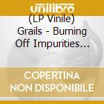(LP VINILE) Burning off impurities lp vinile di GRAILS