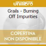 Burning Off Impurities cd musicale di GRAILS
