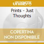 JUST THOUGHTS                             cd musicale di PRINTS