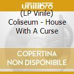 (LP VINILE) HOUSE WITH A CURSE                        lp vinile di COLISEUM