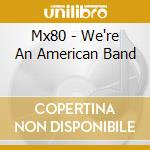 WE'RE AN AMERICAN BAND                    cd musicale di MX 80