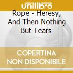 HERESY, AND THEN NOTHING BUT TEARS        cd musicale di ROPE