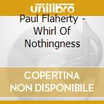 WHIRL OF NOTHINGNESS                      cd musicale di Paul Flaherty