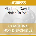 NOISE IN YOU                              cd musicale di David Garland