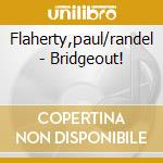 BRIDGEOUT!                                cd musicale di Paul/randel Flaherty