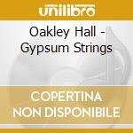 CD - OAKLEY HALL - GYPSUM STRINGS cd musicale di Hall Oakley