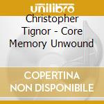 CORE MEMORY UNWOUND                       cd musicale di Christopher Tignor