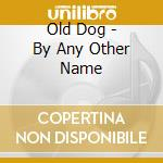 By any other name 0 cd musicale di Dog Old