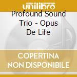 Opus de life cd musicale di PROFOUND SOUND TRIO