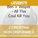 ALL THIS COUL KILL YOU                    cd musicale di BEN + VESPER