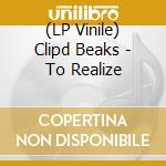 (LP VINILE) TO REALIZE                                lp vinile di Beaks Clipd