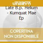 KUMQUAT MAE EP                            cd musicale di LATE B.P. HELIUM