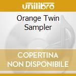 ORANGE TWIN SAMPLER                       cd musicale di Artisti Vari