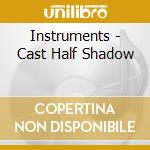 CAST HALF SHADOW                          cd musicale di INSTRUMENTS