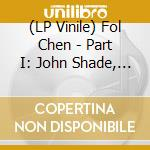 (LP VINILE) Part i: john shade, your fortune's made lp vinile di Chen Fol