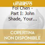 PART I: JOHN SHADE, YOUR FORTUNE'S MADE   cd musicale di Chen Fol