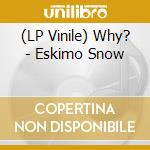 (LP VINILE) ESKIMO SNOW                               lp vinile di WHY?