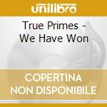 CD - TRUE PRIMES - We Have Won cd musicale di TRUE PRIMES
