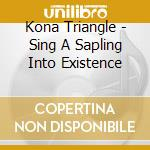 SING A SAPLING INTO EXISTENCE             cd musicale di Triangle Kona