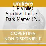 (LP VINILE) DARK MATTER                               lp vinile di Huntaz Shadow